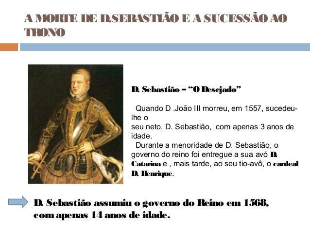 """A MORTE DE D.SEBASTIÃOE A SUCESSÃOAOTRONOD. Sebastião – """"O Desejado""""Quando D .João III morreu, em 1557, sucedeu-lhe oseu n..."""