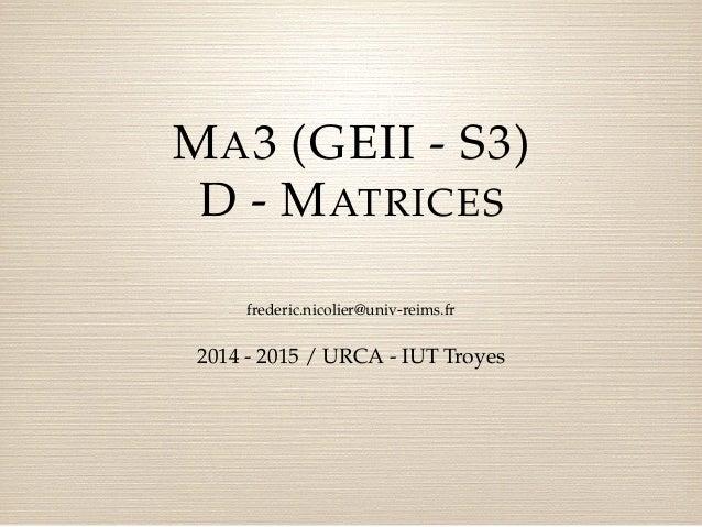 MA3 (GEII - S3)  D - MATRICES  frederic.nicolier@univ-reims.fr  2014 - 2015 / URCA - IUT Troyes
