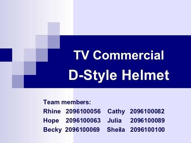 TV Commercial D-Style Helmet Team members: Rhine  2096100056  Cathy  2096100082  Hope  2096100063  Julia  2096100089  Beck...