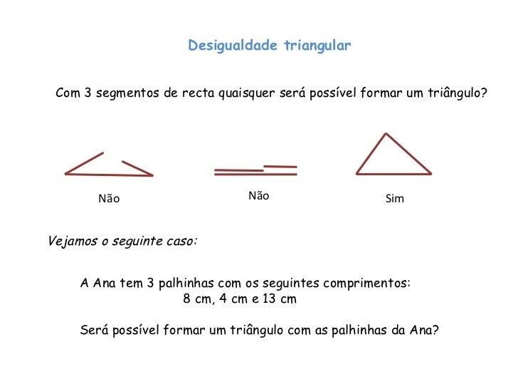 Desigualdade triangular Com 3 segmentos de recta quaisquer será possível formar um triângulo? Não Não Sim Vejamos o seguin...