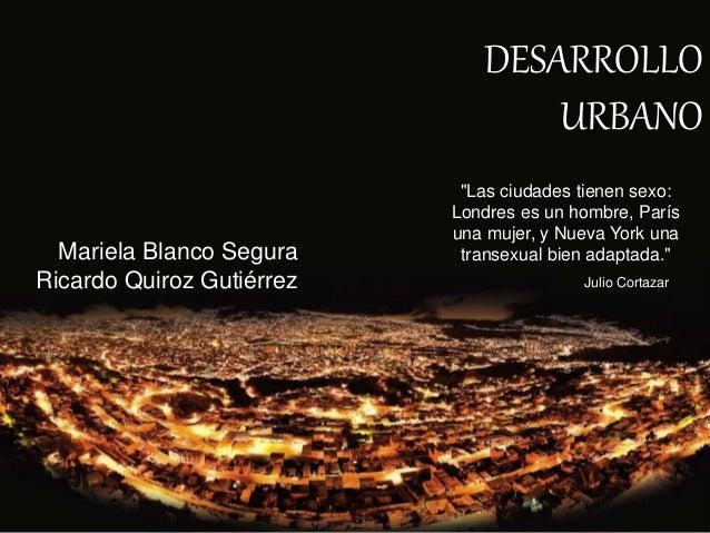 """DESARROLLO URBANO Mariela Blanco Segura Ricardo Quiroz Gutiérrez """"Las ciudades tienen sexo: Londres es un hombre, París un..."""