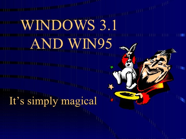 WINDOWS 3.1  AND WIN95 It's simply magical