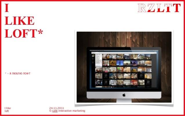 I LIKE LOFT* 24.11.2011 © rzltt interactive marketing * - Я ЛЮБЛЮ ЛОФТ I like loft