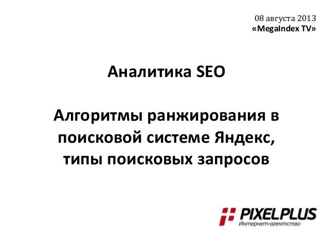 Аналитика SEO Алгоритмы ранжирования в поисковой системе Яндекс, типы поисковых запросов 08 августа 2013 «MegaIndex TV»
