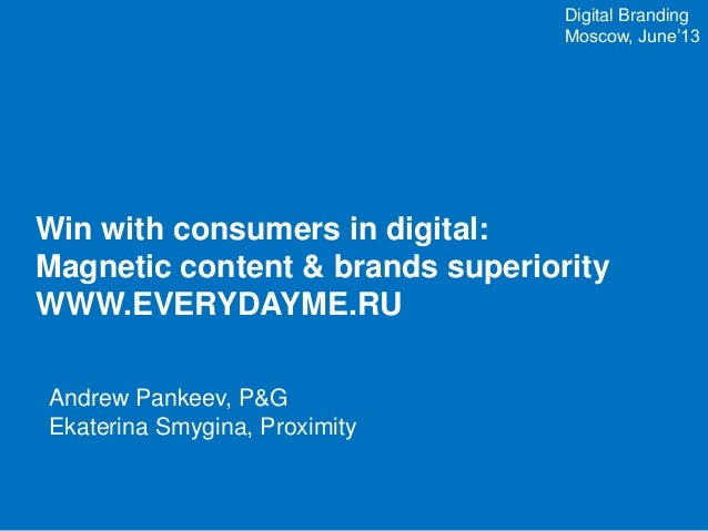 Win with consumers in digital: Magnetic content & brands superiority WWW.EVERYDAYME.RU Digital Branding Moscow, June'13 An...