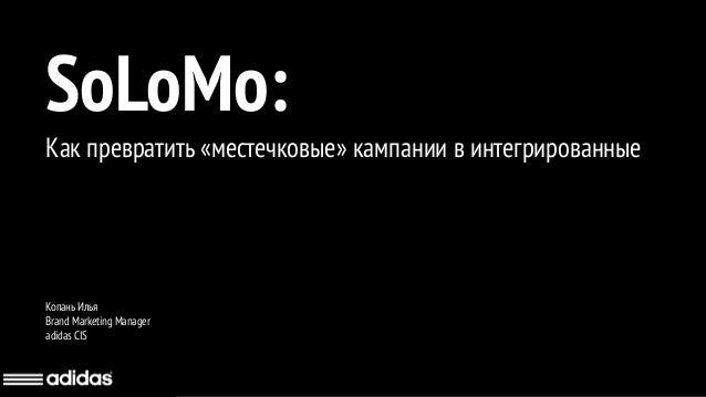 SoLoMo: Как превратить «местечковые» кампании в интегрированные Копань Илья Brand Marketing Manager adidas CIS