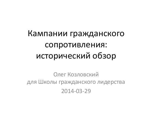 Кампании гражданского сопротивления: исторический обзор Олег Козловский для Школы гражданского лидерства 2014-03-29