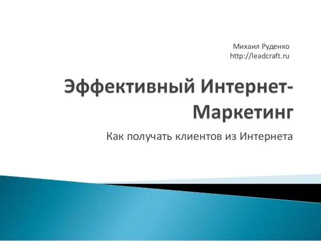 Михаил Руденко http://leadcraft.ru  Как получать клиентов из Интернета