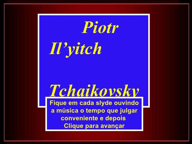 Piotr Il'yitch  Tchaikovsky Fique em cada slyde ouvindo a música o tempo que julgar conveniente e depois  Clique para avan...
