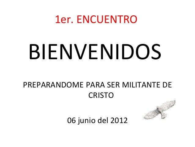 1er. ENCUENTRO BIENVENIDOSPREPARANDOME PARA SER MILITANTE DE              CRISTO          06 junio del 2012