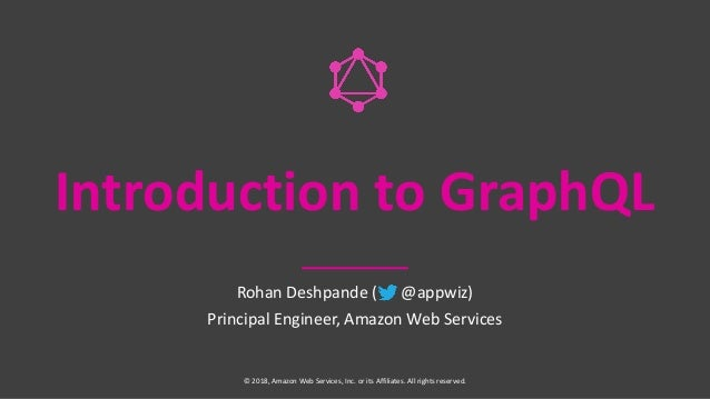 Introduction to GraphQL Rohan Deshpande ( @appwiz) Principal Engineer, Amazon Web Services © 2018, Amazon Web Services, In...