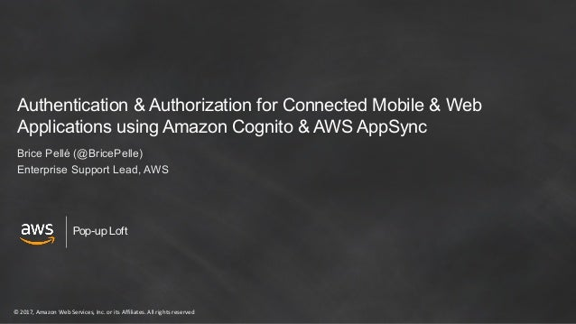 © 2017, Amazon Web Services, Inc. or its Affiliates. All rights reserved Pop-up Loft Authentication & Authorization for Co...