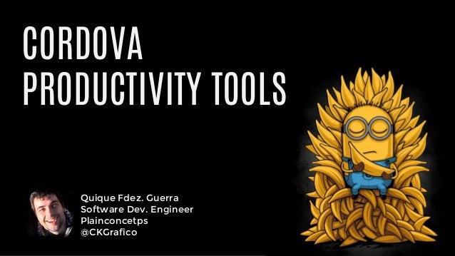 Quique Fdez. Guerra Software Dev. Engineer Plainconcetps @CKGrafico CORDOVA PRODUCTIVITY TOOLS