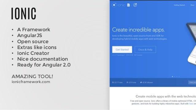 IONIC • A Framework • AngularJS • Open source • Extras like icons • Ionic Creator • Nice documentation • Ready for Angular...