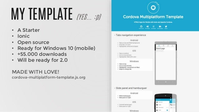 MY TEMPLATE (YES… :p) • A Starter • Ionic • Open source • Ready for Windows 10 (mobile) • +55.000 downloads • Will be read...