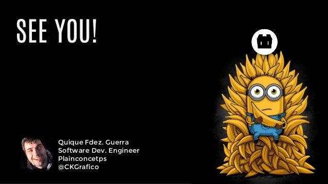 Quique Fdez. Guerra Software Dev. Engineer Plainconcetps @CKGrafico SEE YOU!