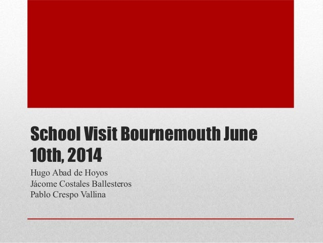 School Visit Bournemouth June 10th, 2014 Hugo Abad de Hoyos Jácome Costales Ballesteros Pablo Crespo Vallina