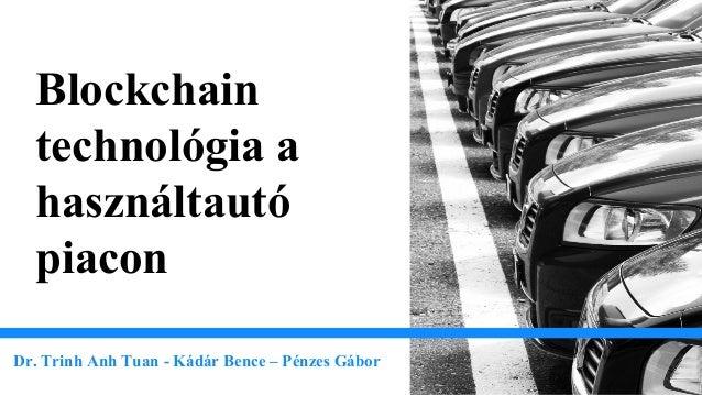 Blockchain technológia a használtautó piacon Dr. Trinh Anh Tuan - Kádár Bence – Pénzes Gábor