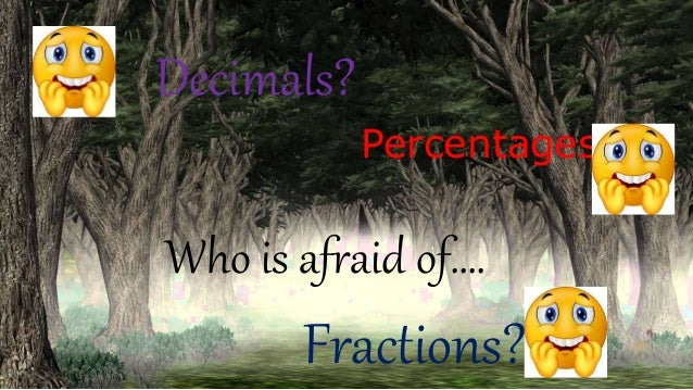 Percentages? Decimals? Who is afraid of…. Fractions?
