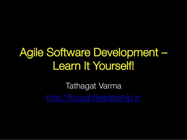 Agile Software Development – Learn It Yourself! Tathagat Varma http://thoughtleadership.in