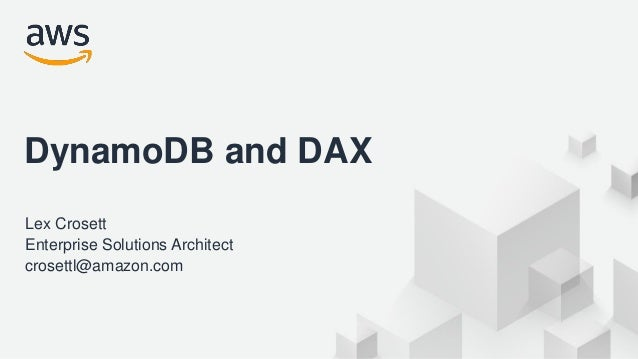 © 2018, Amazon Web Services, Inc. or its Affiliates. All rights reserved. DynamoDB and DAX Lex Crosett Enterprise Solution...