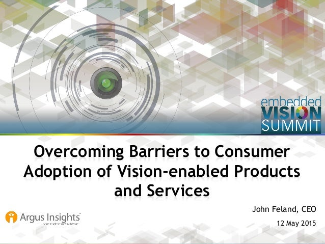 Copyright © 2015 Argus Insights, Inc. 1 John Feland, CEO 12 May 2015 Overcoming Barriers to Consumer Adoption of Vision-en...