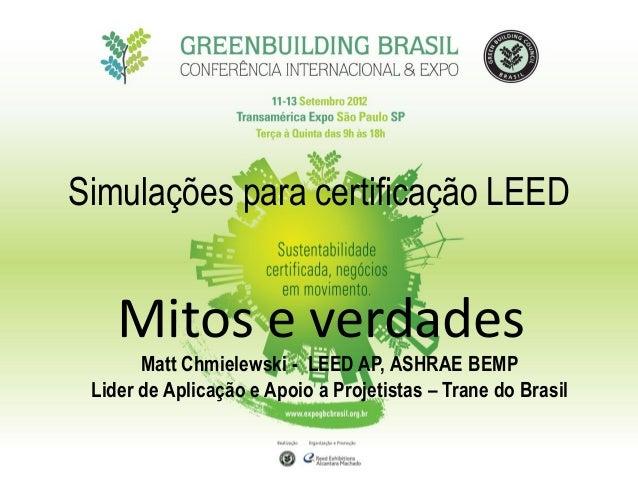 Simulações para certificação LEED Mitos e verdades Matt Chmielewski - LEED AP, ASHRAE BEMP Lider de Aplicação e Apoio a Pr...