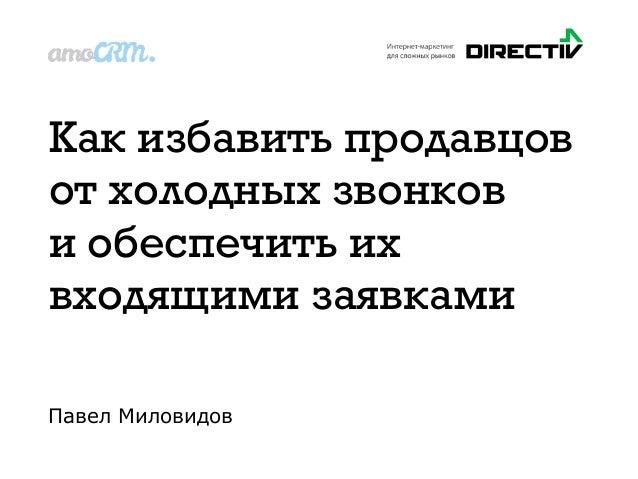 Как избавить продавцов отхолодных звонков и обеспечить их входящими заявками Павел Миловидов