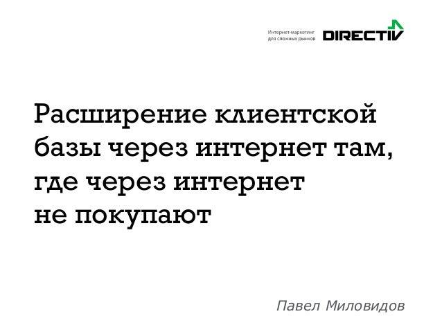 Расширение клиентской базы через интернет там, где через интернет не покупают Павел Миловидов