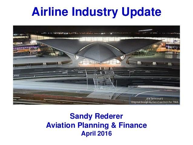 Airline Industry Update Sandy Rederer Aviation Planning & Finance April 2016 JFK Terminal 5 Original Design by Eero Saarin...