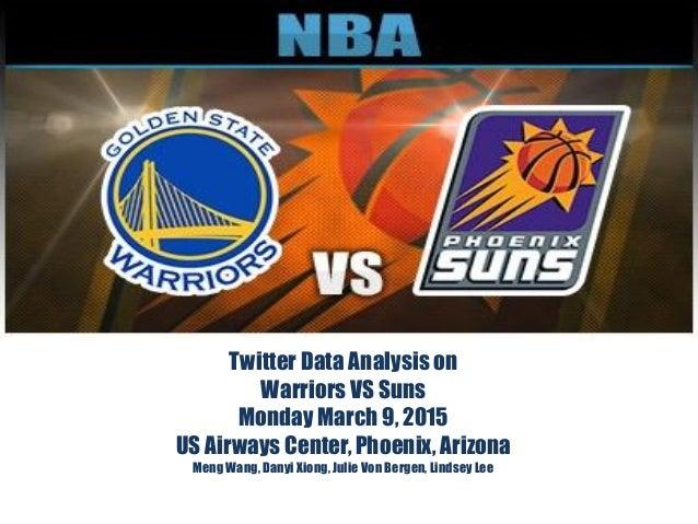 Twitter Data Analysis on Warriors VS Suns Monday March 9, 2015 US Airways Center, Phoenix, Arizona Meng Wang, Danyi Xiong,...