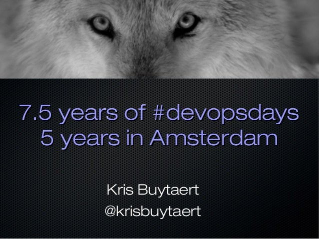 7.5 years of #devopsdays7.5 years of #devopsdays 5 years in Amsterdam5 years in Amsterdam Kris Buytaert @krisbuytaert
