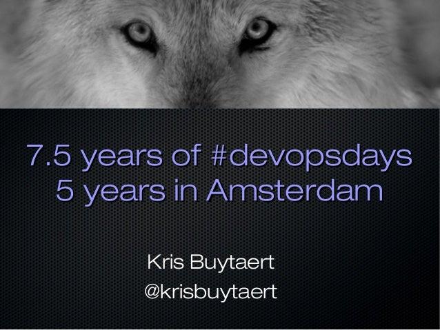 7.5 years of #devopsdays7.5 years of #devopsdays 5 years in Amsterdam5 years in Amsterdam Kris Buytaert @krisbuytaert