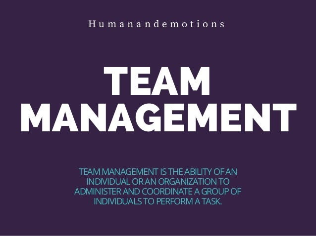 TEAM MANAGEMENT TEAM MANAGEMENT IS THE ABILITY OF AN INDIVIDUAL OR AN ORGANIZATION TO ADMINISTER AND COORDINATE A GROUP OF...