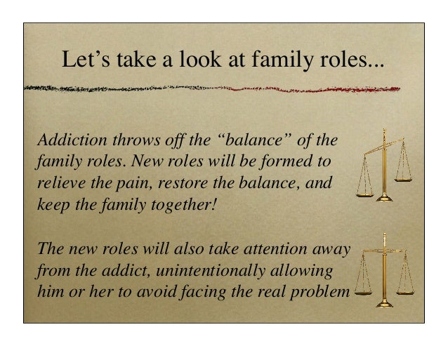 family roles of addiction The following is a description of the common roles family members in a addictive  system tend to take on the concept of these roles was originally created by the.