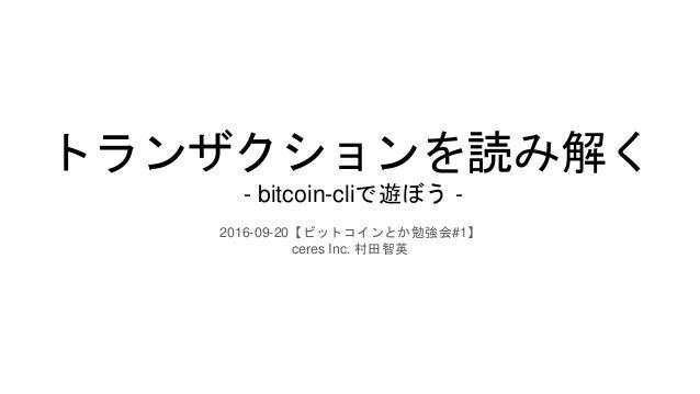トランザクションを読み解く - bitcoin-cliで遊ぼう - 2016-09-20【ビットコインとか勉強会#1】 ceres Inc. 村田智英