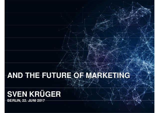 AND THE FUTURE OF MARKETINGAND THE FUTURE OF MARKETING SVEN KRÜGER BERLIN 22 JUNI 2017 Sven Krüger - Artificial Intelligen...