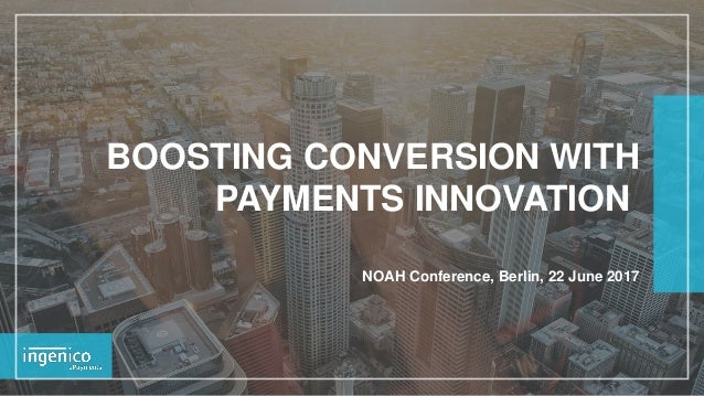 BOOSTING CONVERSION WITH PAYMENTS INNOVATION NOAH Conference, Berlin, 22 June 2017