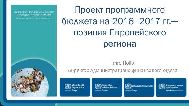 Проект программного  бюджета на 2016–2017 гг.─  позиция Европейского  региона  Imre Hollo  Директор Административно-финанс...