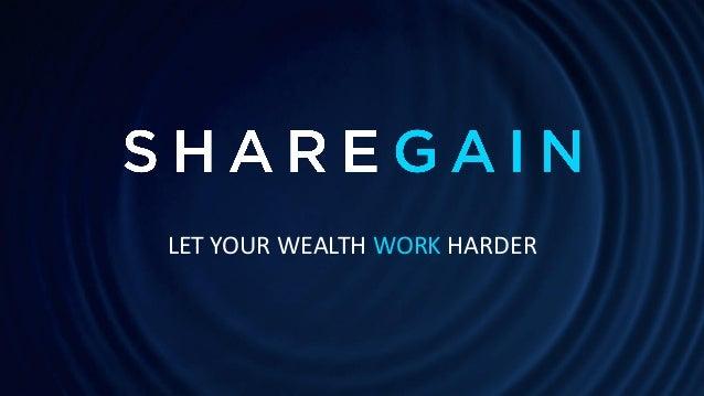 © Copyright 2016 Sharegain Ltd. Sharegain proprietary & confidential information. LET YOUR WEALTH WORK HARDER