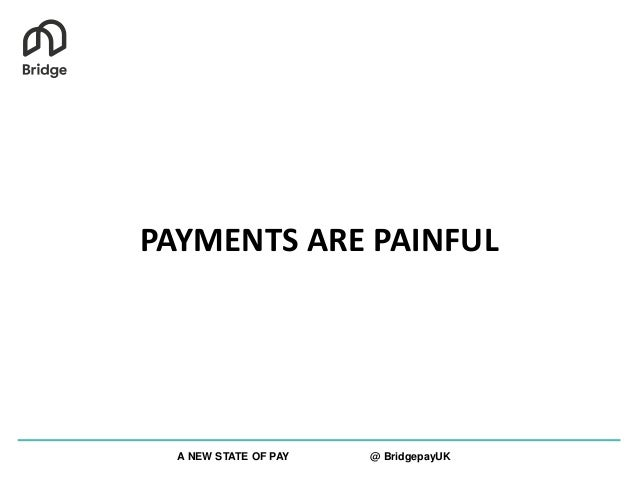 PAYMENTS ARE PAINFUL A NEW STATE OF PAY @ BridgepayUK
