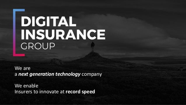 We	are	 a	next	generation	technology	company We	enable	 Insurers	to	innovate	at	record	speed