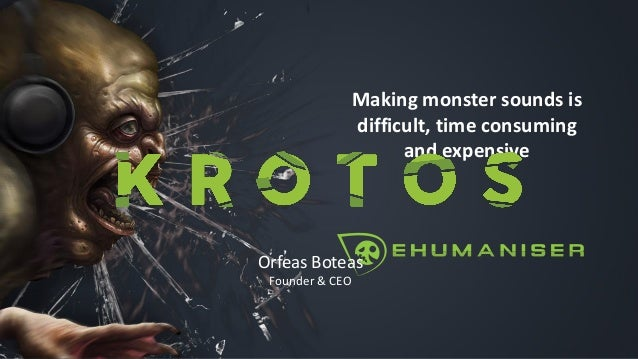 Making monster sounds is difficult, time consuming and expensive Orfeas Boteas Founder & CEO