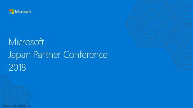 Classified as Microsoft Confidential Microsoft Japan Partner Conference 2018