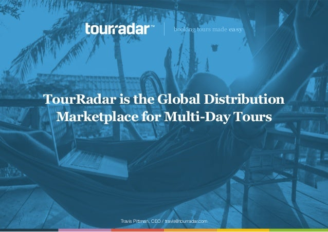 Travis Pittman, CEO / travis@tourradar.com booking tours made easy TourRadar is the Global Distribution Marketplace for Mu...