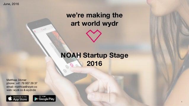 1 we're making the art world wydr June, 2016 NOAH Startup Stage 2016 Matthias Dörner phone: +41 79 937 29 37  email: matt...