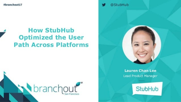 How StubHub Optimized the User Path Across Platforms Lauren Chan Lee Lead Product Manager @StubHub