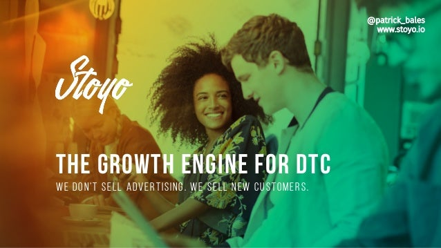THE GROWTH ENGINE FOR DTC We don't sell advertising. We sell new customers. @patrick_bales www.stoyo.io