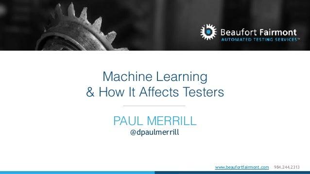 www.beaufortfairmont.com 984.244.2313 Machine Learning & How It Affects Testers PAUL MERRILL @dpaulmerrill