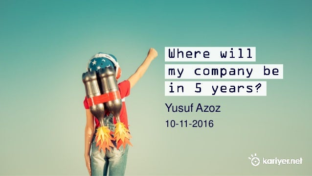 Where will my company be in 5 years? Yusuf Azoz 10-11-2016